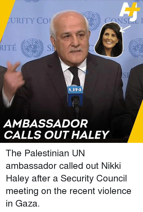 Memes, 🤖, and Nikki Haley: URITY CO  UN  AMBASSADOR  CALLS OUT HALEY The Palestinian UN ambassador called out Nikki Haley after a Security Council meeting on the recent violence in Gaza.