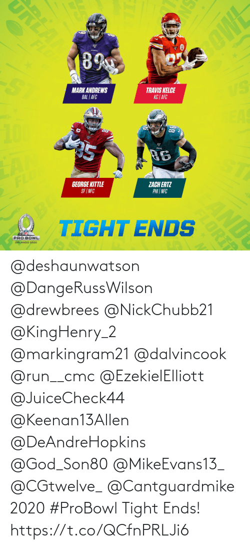 tight: URLA  OWE  FLD  89  VS  TRAVIS KELCE  KC | AFC  MARK ANDREWS  BAL | AFC  EAS  25  96  ST  ZACH ERTZ  PHI | NFC  GEORGE KITTLE  SF I NFC  FLO  OBO  TIGHT ENDS  AND  PRO BOWL  ORLANDO 2020  SN  FLORI @deshaunwatson @DangeRussWilson @drewbrees @NickChubb21 @KingHenry_2 @markingram21 @dalvincook @run__cmc @EzekielElliott @JuiceCheck44 @Keenan13Allen @DeAndreHopkins @God_Son80 @MikeEvans13_ @CGtwelve_ @Cantguardmike 2020 #ProBowl Tight Ends! https://t.co/QCfnPRLJi6