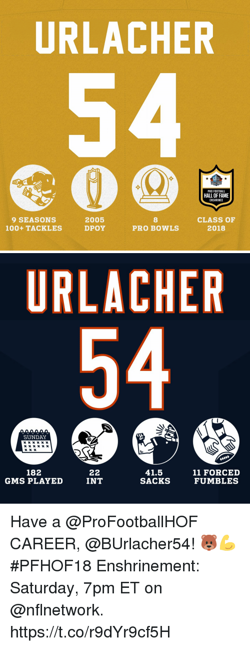 Dpoy: URLACHER  HALL FAME  PRO FOOTBALL  HALL OF FAME  ENSHRINEE  9 SEASONS  100+ TACKLES  2005  DPOY  8  PRO BOWLS  CLASS OF  2018   URLACHER  SUNDAY  182  GMS PLAYED  41.5  SACKS  11 FORCED  FUMBLES  INT Have a @ProFootballHOF CAREER, @BUrlacher54! 🐻💪  #PFHOF18 Enshrinement: Saturday, 7pm ET on @nflnetwork. https://t.co/r9dYr9cf5H