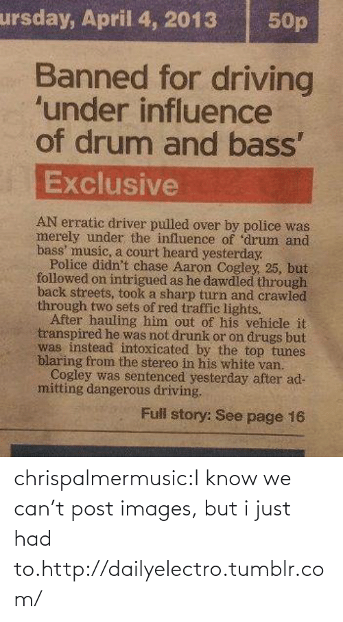 court: ursday, April 4, 2013  50p  Banned for driving  'under influence  of drum and bass'  Exclusive  AN erratic driver pulled over by police was  merely under the influence of 'drum and  bass' music, a court heard yesterday.  Police didn't chase Aaron Cogley, 25, but  followed on intrigued as he dawdled through  back streets, took a sharp turn and crawled  through two sets of red traffic lights.  After hauling him out of his vehicle it  transpired he was not drunk or on drugs but  was instead intoxicated by the top tunes  blaring from the stereo in his white van.  Cogley was sentenced yesterday after ad-  mitting dangerous driving.  Full story: See page 16 chrispalmermusic:I know we can't post images, but i just had to.http://dailyelectro.tumblr.com/