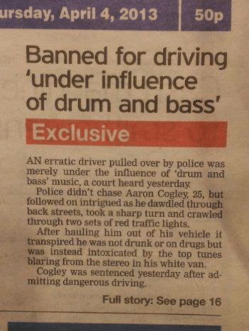 April: ursday, April 4, 2013  50p  Banned for driving  'under influence  of drum and bass'  Exclusive  AN erratic driver pulled over by police was  merely under the influence of 'drum and  bass' music, a court heard yesterday.  Police didn't chase Aaron Cogley, 25, but  followed on intrigued as he dawdled through  back streets, took a sharp turn and crawled  through two sets of red traffic lights.  After hauling him out of his vehicle it  transpired he was not drunk or on drugs but  was instead intoxicated by the top tunes  blaring from the stereo in his white van.  Cogley was sentenced yesterday after ad-  mitting dangerous driving.  Full story: See page 16