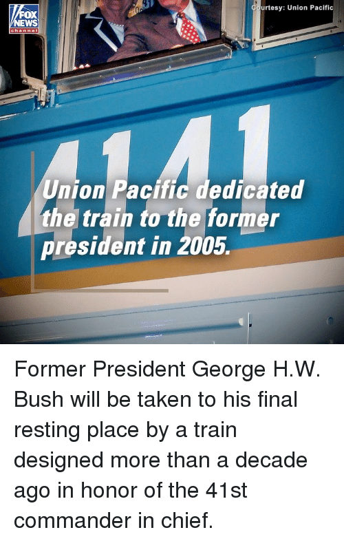 George H. W. Bush: urtesy: Union Pacific  OX  channel  Union Pacific dedicated  the train to the former  president in 2005. Former President George H.W. Bush will be taken to his final resting place by a train designed more than a decade ago in honor of the 41st commander in chief.