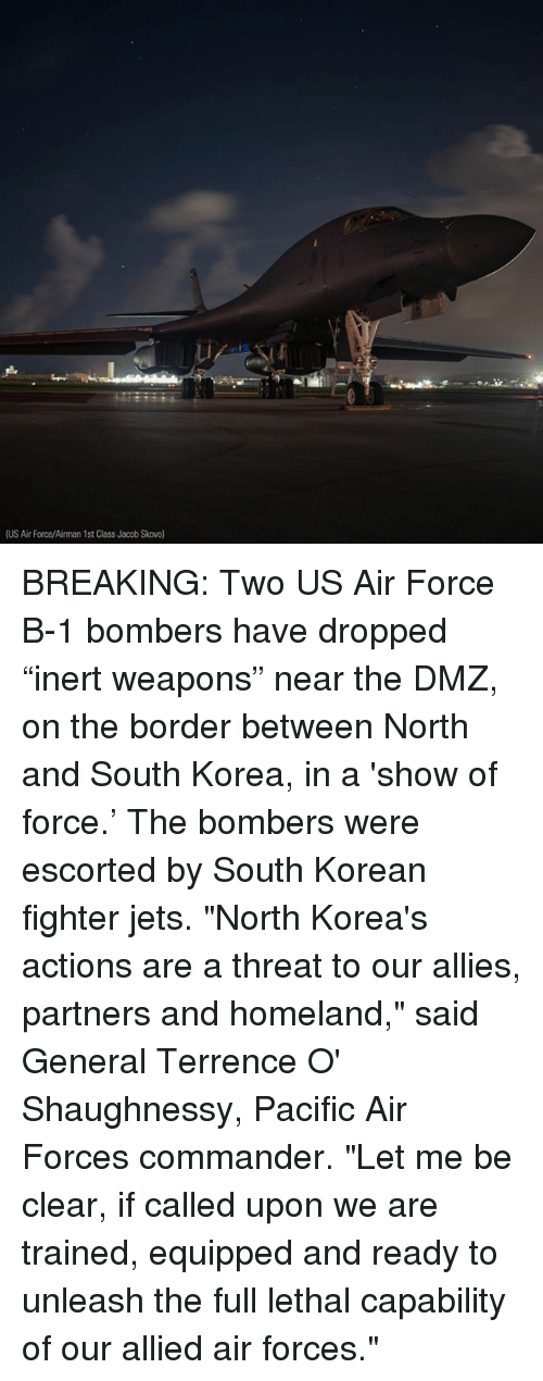 "Memes, Air Force, and Homeland: (US Air Force/Airman 1st Class Jacob Skovo BREAKING: Two US Air Force B-1 bombers have dropped ""inert weapons"" near the DMZ, on the border between North and South Korea, in a 'show of force.' The bombers were escorted by South Korean fighter jets. ""North Korea's actions are a threat to our allies, partners and homeland,"" said General Terrence O' Shaughnessy, Pacific Air Forces commander. ""Let me be clear, if called upon we are trained, equipped and ready to unleash the full lethal capability of our allied air forces."""