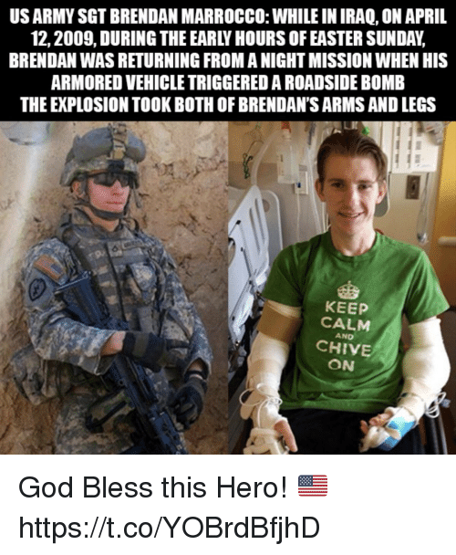 armored: US ARMY SGT BRENDAN MARROCCO: WHILE IN IRAQ, ON APRIL  12,2009, DURING THE EARLY HOURS OF EASTER SUNDAY,  BRENDAN WAS RETURNING FROM A NIGHT MISSION WHEN HIS  ARMORED VEHICLE TRIGGERED A ROADSIDE BOMB  THE EXPLOSION TOOK BOTH OF BRENDAN'S ARMS AND LEGS  92  KEEP  CALM  AND  CHIVE  ON God Bless this Hero! 🇺🇸 https://t.co/YOBrdBfjhD