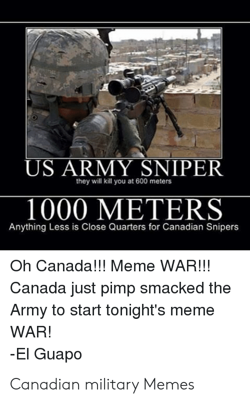 Canada Meme: US ARMY SNIPER  1000 METERS  they will kill you at 600 meters  Anything Less is Close Quarters for Canadian Snipers  Oh Canada!!!! Meme WAR!!!  Canada just pimp smacked the  Army to start tonight's memee  WAR!  -El Guapo Canadian military Memes