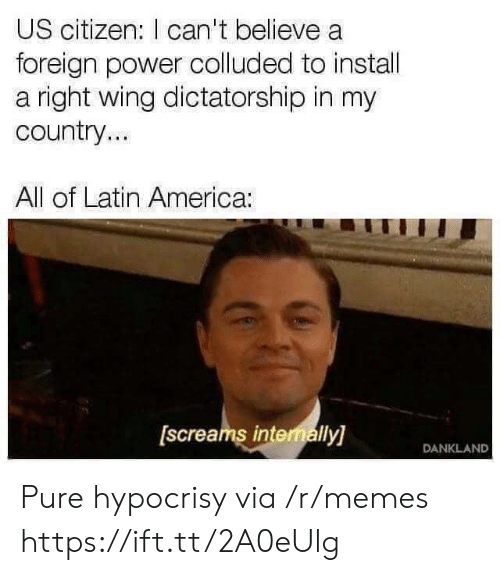 America, Memes, and Power: US citizen: I can't believe a  foreign power colluded to instal  a right wing dictatorship in my  country..  All of Latin America:  [screams intenally]  DANKLAND Pure hypocrisy via /r/memes https://ift.tt/2A0eUlg