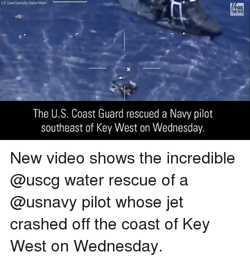Memes, News, and Fox News: US. Coast Guard/Air Station Miami  FOX  NEWS  +30-  0-  30-  The U.S. Coast Guard rescued a Navy pilot  southeast of Key West on Wednesday. New video shows the incredible @uscg water rescue of a @usnavy pilot whose jet crashed off the coast of Key West on Wednesday.