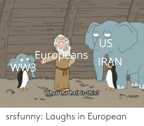 Hell: US  Europeans  WW3  IRAN  What the hell is this? srsfunny:  Laughs in European