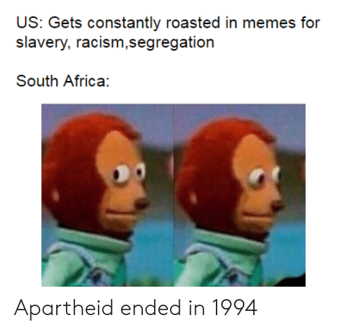 Africa, Memes, and Racism: US: Gets constantly roasted in memes for  racism,segregation  Slavery,  South Africa: Apartheid ended in 1994