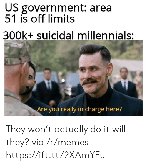 In Charge: US government: area  51 is off limits  300k+ suicidal millennials:  Are you really in charge here? They won't actually do it will they? via /r/memes https://ift.tt/2XAmYEu