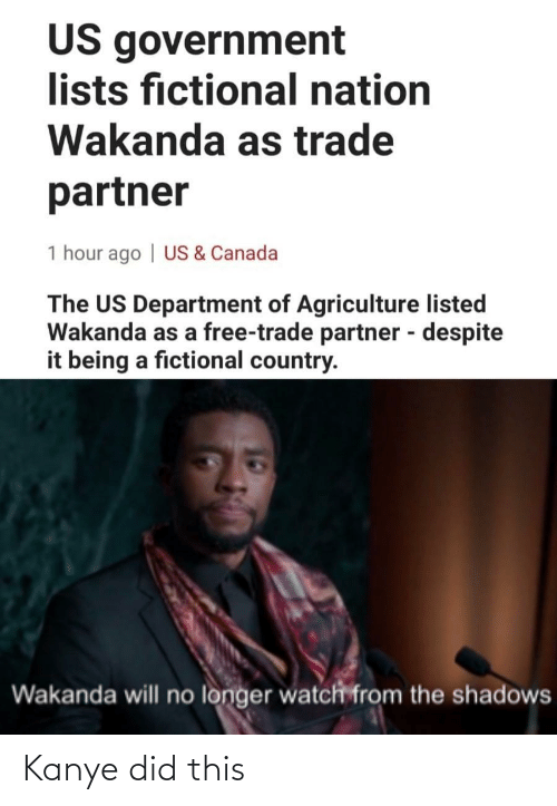 Government: US government  lists fictional nation  Wakanda as trade  partner  1 hour ago | US & Canada  The US Department of Agriculture listed  Wakanda as a free-trade partner - despite  it being a fictional country.  %3D  Wakanda will no longer watch from the shadows Kanye did this