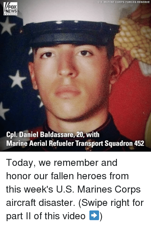 Corpsing: US MARINE CORPS FORCES RESERVE  FOX  NEWS  Cpl. Daniel Baldassare, 20, with  Marine Aerial Refueler Transport Squadron 452 Today, we remember and honor our fallen heroes from this week's U.S. Marines Corps aircraft disaster. (Swipe right for part II of this video ➡️)