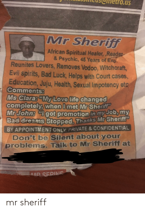 """Bad, Life, and Love: us  Mr Sherifif  African Spiritual Healer, ,Reader  & Psychic, 45 Years of Exp.  Reunites Lovers, Removes Vodoo, Witchcraft,  Evil spirits, Bad Luck, Helps with Court cases,  Education, Juju, Health, Sexual Impotency etc  Comments:  Ms Clara: """"My Love life changed  completely, when I met Mr Sheriff""""  Mr John: """"Igot promotion in my Job, my  Bad dreams Stopped. Thanks Mr Sheriff""""  BY APPOINTMENT ONLY PRIVATE & CONFIDENTIAL  Don't be Silent about your  problems. Talk to Mr Sheriff at  AR SERINE mr sheriff"""
