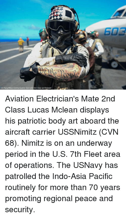 mclean: US Naw/Mass Communication  3rd Class lan Kinkead) Aviation Electrician's Mate 2nd Class Lucas Mclean displays his patriotic body art aboard the aircraft carrier USSNimitz (CVN 68). Nimitz is on an underway period in the U.S. 7th Fleet area of operations. The USNavy has patrolled the Indo-Asia Pacific routinely for more than 70 years promoting regional peace and security.