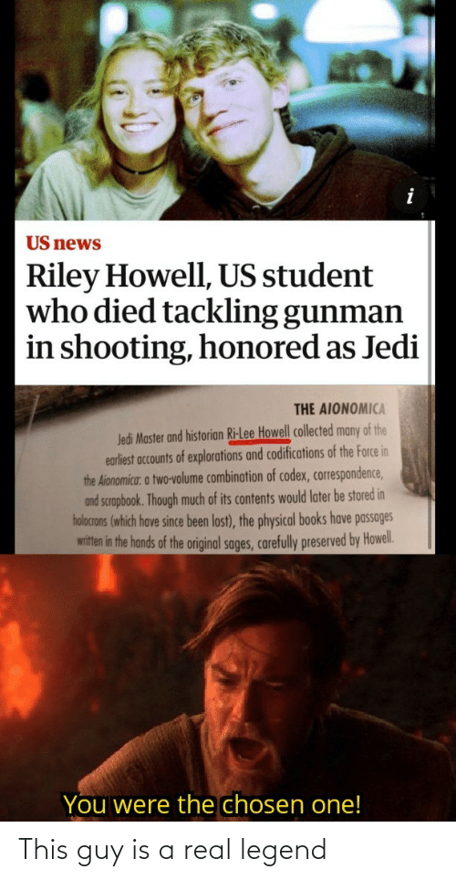 Jedi: US news  Riley Howell, US student  who died tackling gunman  in shooting, honored as Jedi  THE AIONOMICA  Jedi Master and historian Ri-Lee Howell collected many of the  earliest accounts of explorations and codifications of the Force in  the Aionomica: a two-volume combination of codex, correspondence,  and scrapbook. Though much of its contents would later be stored in  holocrons (which have since been lost), the physical books have passages  witten in the hands of the original sages, carefully preserved by Howel.  You were the chosen one! This guy is a real legend