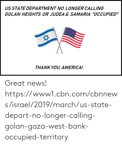 "America, Memes, and News: US STATE DEPARTMENT NO LONGER CALLING  GOLAN HEIGHTS OR JUDEA & SAMARIA ""OCCUPIED""  THANK YOU, AMERICA! Great news!  https://www1.cbn.com/cbnnews/israel/2019/march/us-state-depart-no-longer-calling-golan-gaza-west-bank-occupied-territory"