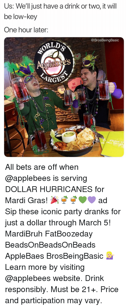Bets: Us: We'll just have a drink or two, it will  be low-key  One hour later:  @BrosBeingBasic  es  BE All bets are off when @applebees is serving DOLLAR HURRICANES for Mardi Gras! 🎉🍹🍹💚💜 ad Sip these iconic party dranks for just a dollar through March 5! MardiBruh FatBoozeday BeadsOnBeadsOnBeads AppleBaes BrosBeingBasic 💁🏼 Learn more by visiting @applebees website. Drink responsibly. Must be 21+. Price and participation may vary.