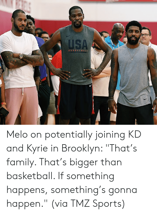 "usa basketball: USA  BASKETBALL Melo on potentially joining KD and Kyrie in Brooklyn:   ""That's family. That's bigger than basketball. If something happens, something's gonna happen.""  (via TMZ Sports)"