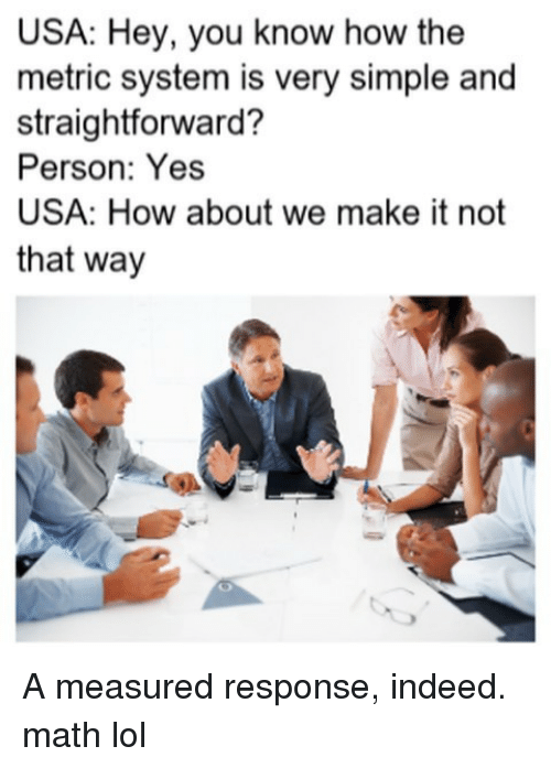 Straightforward: USA: Hey, you know how the  metric system is very simple and  straightforward?  Person: Yes  USA: How about we make it not  that way A measured response, indeed. math lol