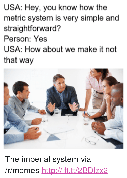 "Straightforward: USA: Hey, you know how the  metric system is very simple and  straightforward?  Person: Yes  USA: How about we make it not  that way <p>The imperial system via /r/memes <a href=""http://ift.tt/2BDlzx2"">http://ift.tt/2BDlzx2</a></p>"