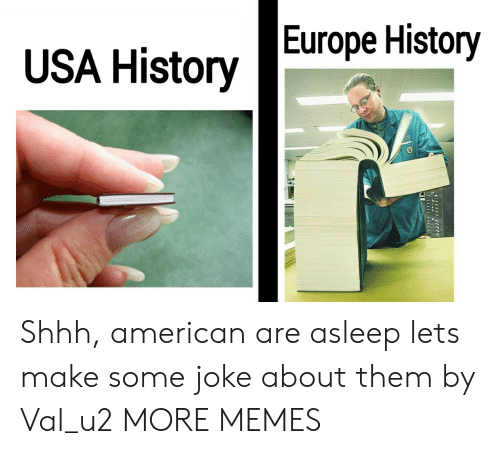 val: USA HistoryEurope History Shhh, american are asleep lets make some joke about them by Val_u2 MORE MEMES