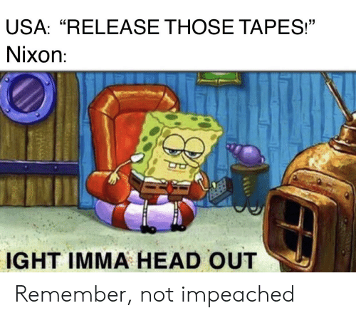 """Head, History, and Usa: USA: """"RELEASE THOSE TAPES!""""  Nixon:  IGHT IMMA HEAD OUT Remember, not impeached"""