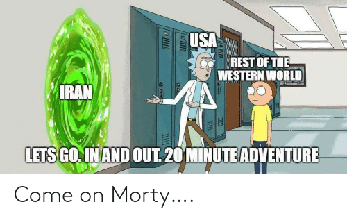 usa: USA  REST OF THE  A WESTERN WORLD  IRAN  LETS GO. IN AND OUT. 20 MINUTE ADVENTURE Come on Morty….