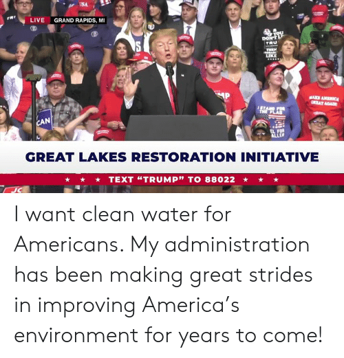 "tru: USA  rRt  LIVE  GRAND RAPIDS, MI  TRU  LIKE  AN  GREAT LAKES RESTORATION INITIATIVE  TEXT ""TRUMP"" TO 88022 I want clean water for Americans. My administration has been making great strides in improving America's environment for years to come!"