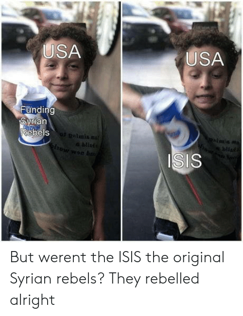 Syrian: USA  USA  Funding  ian  ebels  bu  ISIS But werent the ISIS the original Syrian rebels? They rebelled alright