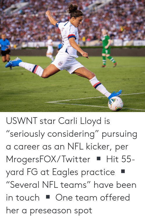 "preseason: USA USWNT star Carli Lloyd is ""seriously considering"" pursuing a career as an NFL kicker, per MrogersFOX/Twitter  ▪️ Hit 55-yard FG at Eagles practice ▪️""Several NFL teams"" have been in touch ▪️ One team offered her a preseason spot"
