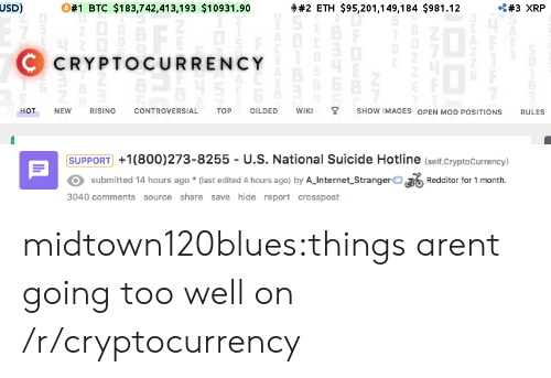 800 273 8255: USD)  O#1  BTC $183,742,413,193 $10931.90  #2 ETH $95,201,149,184 $981.12  C CRYPTOCURRENCY  HOT NEW RISING CONTROVERSIAL TOP GILDED WIKI Y SHOW IMAGES OPEN MOD POSITIONS RULES   SUPPORT +1(800)273-8255 - U.S. National Suicide Hotline (seif.Cryptocurrency)  submitted 14 hours ago (last edited 4 hours ago) by A Jnternet StrangeroRedditor tor 1 month  3040 comments source share save hide report crosspost midtown120blues:things arent going too well on /r/cryptocurrency