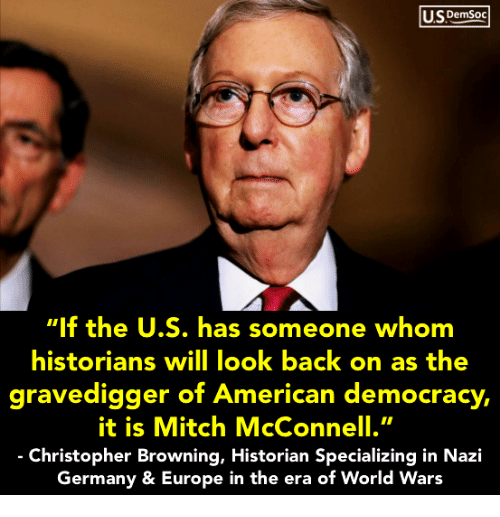 "browning: USDemSoo  ""If the U.S. has someone whom  historians will look back on as the  gravedigger of Ameri ,  it is Mitch McConnell.""  Christopher Browning, Historian Specializing in Nazi  Germany & Europe in the era of World Wars  can democracy"