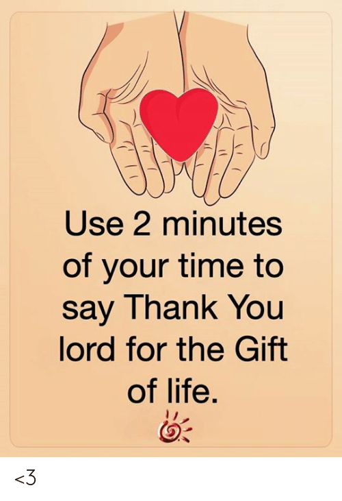 Say Thank: Use 2 minutes  of your time to  say Thank You  lord for the Gift  of life. <3