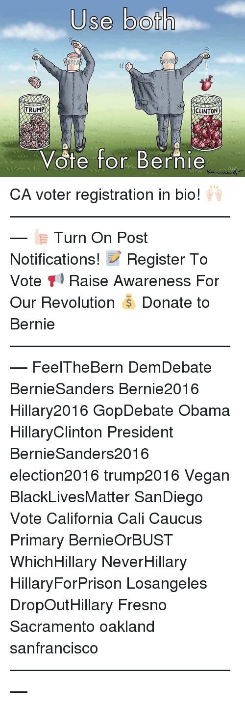 Black Lives Matter, Memes, and Obama: Use both  TRUMP  CLINTON  Vote for Bernie CA voter registration in bio! 🙌🏻 ––––––––––––––––––––––––––– 👍🏻 Turn On Post Notifications! 📝 Register To Vote 📢 Raise Awareness For Our Revolution 💰 Donate to Bernie ––––––––––––––––––––––––––– FeelTheBern DemDebate BernieSanders Bernie2016 Hillary2016 GopDebate Obama HillaryClinton President BernieSanders2016 election2016 trump2016 Vegan BlackLivesMatter SanDiego Vote California Cali Caucus Primary BernieOrBUST WhichHillary NeverHillary HillaryForPrison Losangeles DropOutHillary Fresno Sacramento oakland sanfrancisco –––––––––––––––––––––––––––