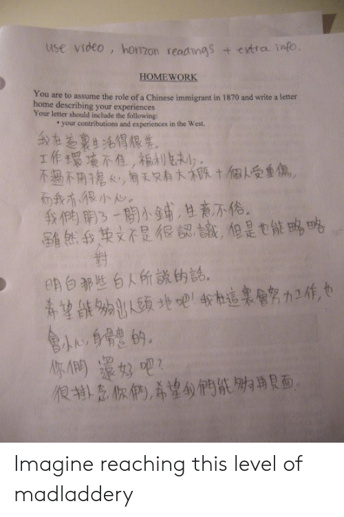 Chinese, Home, and The Following: use video, horzon readmgs  + ctra info  HOMEWORK  You are to assume the role of a Chinese immigrant in 1870 and write a letter  home describing your experiences  Your letter should include the following:  your contributions and experiences in the West  工作環填不值,福利まり。  不過不功人,同天只有大班十個人受重傷。  我們南3一閉小鋪,甘商不.。  留然我英文不是很認識,但是也能略略  eh 白那些白人所說伤話。  很书意你們,希望的們紙,專貝面, Imagine reaching this level of madladdery