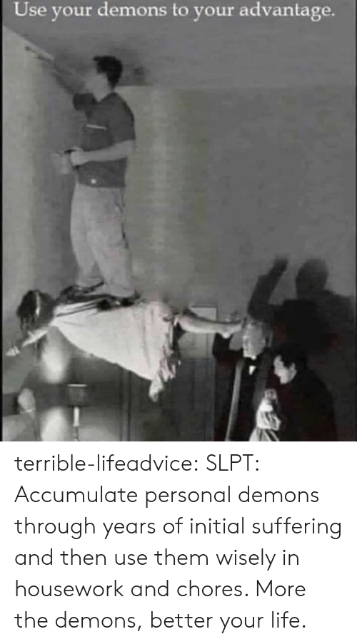 Housework, Life, and Tumblr: Use your demons to your advantage. terrible-lifeadvice:  SLPT: Accumulate personal demons through years of initial suffering and then use them wisely in housework and chores. More the demons, better your life.