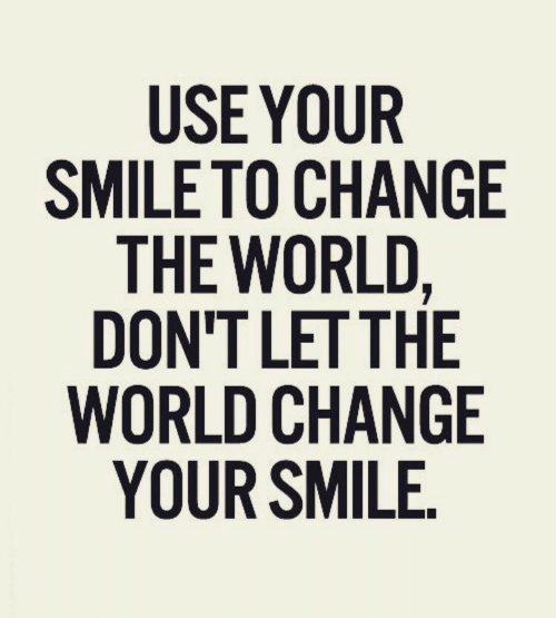 Smile, World, and Change: USE YOUR  SMILE TO CHANGE  THE WORLD,  DON'T LET THE  WORLD CHANGE  YOUR SMILE.