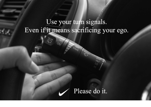 Ego, Means, and Use: Use your turn signals  Even if it means sacrificing your ego.  Please do it.