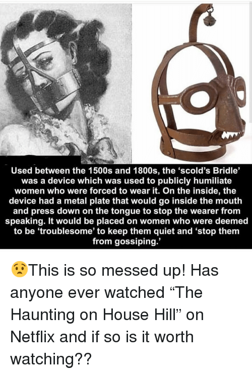 """humiliate: Used between the 1500s and 1800s, the 'scold's Bridle'  was a device which was used to publicly humiliate  women who were forced to wear it. On the inside, the  device had a metal plate that would go inside the mouth  and press down on the tongue to stop the wearer from  speaking. It would be placed on women who were deemed  to be 'troublesome' to keep them quiet and 'stop them  from gossiping. 😧This is so messed up! Has anyone ever watched """"The Haunting on House Hill"""" on Netflix and if so is it worth watching??"""