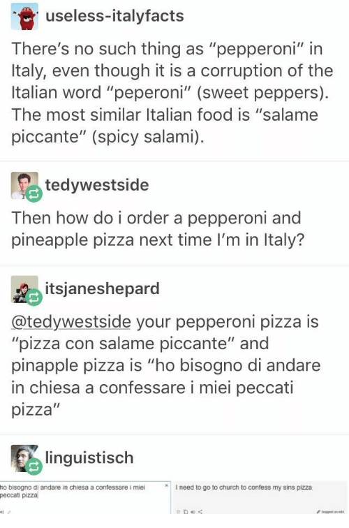 "Spicy: useless-italyfacts  There's no such thing as ""pepperoni"" in  Italy, even though it is a corruption of the  Italian word ""peperoni"" (sweet peppers)  The most similar Italian food is ""salame  piccante"" (spicy salami)  tedywestside  Then how do i order a pepperoni and  pineapple pizza next time I'm in Italy?  itsjaneshepard  @tedywestside your pepperoni pizza is  ""pizza con salame piccante"" and  pinapple pizza is ""ho bisogno di andare  in chiesa a confessare i miei peccati  pizza""  linguistisch  I need to go to church to confess my sins pizza  ho bisogno di andare in chiesa a confessare i miei  peccati pizza  get ane"