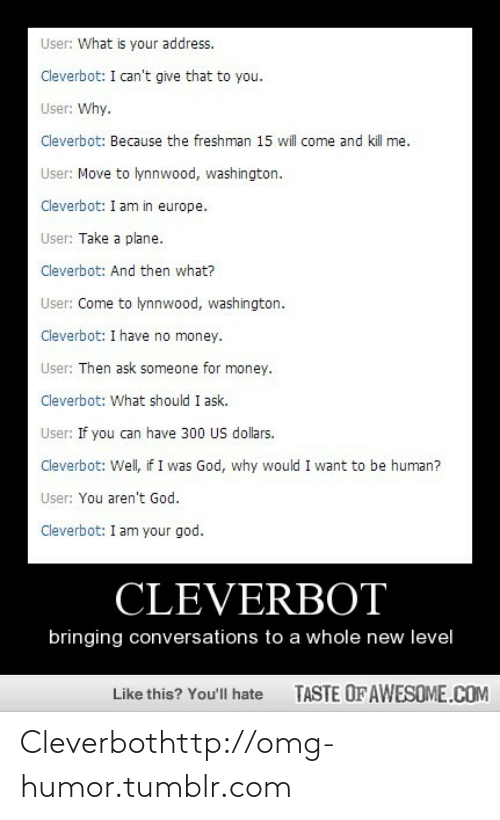 Move To: User: What is your address.  Cleverbot: I can't give that to you.  User: Why.  Cleverbot: Because the freshman 15 will come and kill me.  User: Move to lynnwood, washington.  Cleverbot: I am in europe.  User: Take a plane.  Cleverbot: And then what?  User: Come to lynnwood, washington.  Cleverbot: I have no money.  User: Then ask someone for money.  Cleverbot: What should I ask.  User: If you can have 300 US dollars.  Cleverbot: Well, if I was God, why would I want to be human?  User: You aren't God.  Cleverbot: I am your god.  CLEVERBOT  bringing conversations to a whole new level  TASTE OFAWESOME.COM  Like this? You'll hate Cleverbothttp://omg-humor.tumblr.com