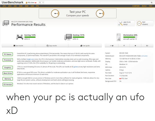 software development: UserBenchmark &POL-UsePL  CPU GPU SSD HDD RAM USB FPS  COMPARE BUILD TEST  lest your PC  Compare your speeds  MSI Z270 TOMAHAWK (MS-7A68)  ADD TO PC  BUILD  TEST  Performance Results  YOUR PC  Gaming 133%  Desktop 101%  workstation 84%  UFO  UFO  Aircraft carrier  ASave results  Copy results  User guide  </>由  G+  System  Motherboard  Memory  Display  OS  BIOS Date  Uptime  Run Date  Run Duration  Run User  MSI MS-7A68  MSI 2270 TOMAHAWK (MS-7A68) (all builds)  13.4 GB free of 16 GB 2.4 GHz  2560 x 1440 32 Bit kolorów  Windows 10  20161215  0 Days  Aug 22 '17 at 1 216  112 Seconds  Overall this PC is performing above expectations (73rd percentile). This means that out of 100 PCs with exactly the same  components, 27 performed better. The overall PC percentile is the average of each of its individual components.  PC Status  With a brilliant single core score, this CPU is the business: It demolishes everyday tasks such as web browsing, office apps and  audio/video playback. Additionally this processor can handle moderate workstation, and even light server workloads. Finally, with  a gaming score of 103%, this CPUs suitability for 3D gaming is outstanding.  Processoir  175% is a record breaking 3D score, it's almost off the scale. This GPU can handle all 3D games at very high resolutions and ultra  detail levels.  Graphics  87.8% is a very good SSD score. This drive is suitable for moderate workstation use, it will facilitate fast boots, responsive  applications and ensure minimum IO wait times.  Boot Drive  16GB is enough RAM to run any version of Windows and it's more than sufficient for nearly all games. 16GB also allows for very  large file and system caches, software development and batch photo editing/processing  Memory  POL-User  ackground CPU  3%  OS Version  Windows 10 is the most recent version of Windows, and the best to date in our opinion. when your pc is actually an ufo xD