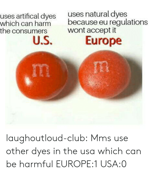 Club, Tumblr, and Blog: uses artifical dyes uses natural dyes  which can harmbec  the consumers  because eu regulations  wont accept it  Europe laughoutloud-club:  Mms use other dyes in the usa which can be harmful  EUROPE:1 USA:0