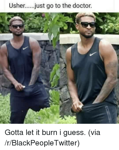 Usher: Usher....just go to the doctor. <p>Gotta let it burn i guess. (via /r/BlackPeopleTwitter)</p>