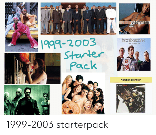 "Bad, R. Kelly, and Starter Packs: USHER U GOT IT BAD  870  1999-2003  Sterter  Pack  hoobastank  The Reason  ""Ignition (Remix)""  R.Kelly Ignition 1999-2003 starterpack"
