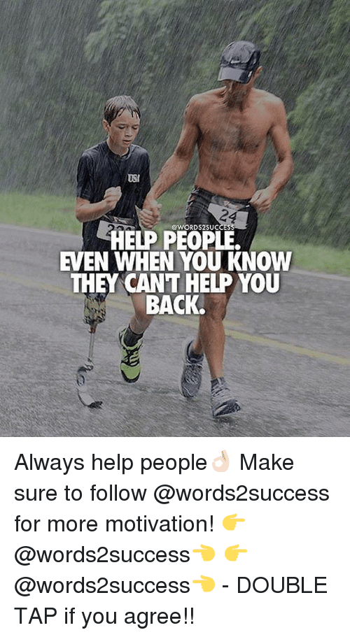 usi: USI  50WORDS2SUCCES  HELP PEOPLE.  EVEN WHEN YOU KNOW  THEY CANT HELP YOU  BACK. Always help people👌🏻 Make sure to follow @words2success for more motivation! 👉@words2success👈 👉@words2success👈 - DOUBLE TAP if you agree!!