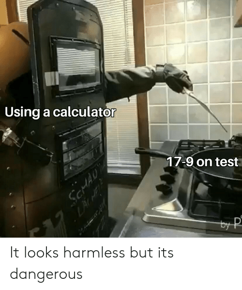 harmless: Using a calculator  17-9 on test It looks harmless but its dangerous