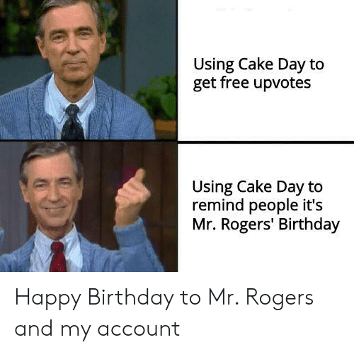 mr rogers: Using Cake Day to  get free upvotes  Using Cake Day to  remind people it's  Mr. Rogers' Birthday Happy Birthday to Mr. Rogers and my account