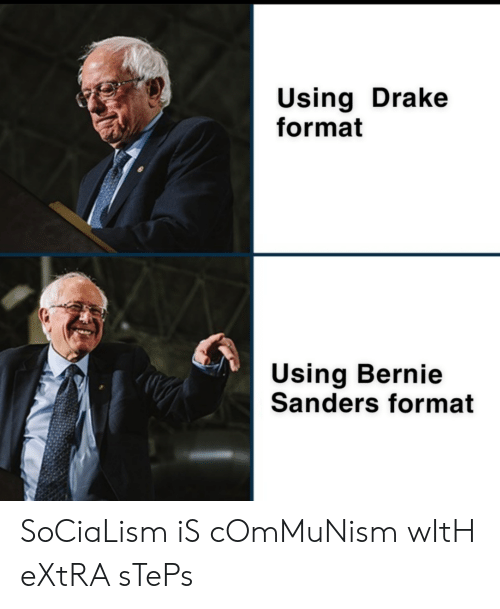 Bernie Sanders, Drake, and Socialism: Using Drake  format  Using Bernie  Sanders format SoCiaLism iS cOmMuNism wItH eXtRA sTePs