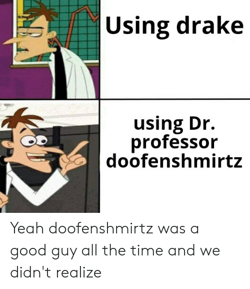 Drake, Funny, and Yeah: |Using drake  using Dr.  professor  doofenshmirtz Yeah doofenshmirtz was a good guy all the time and we didn't realize